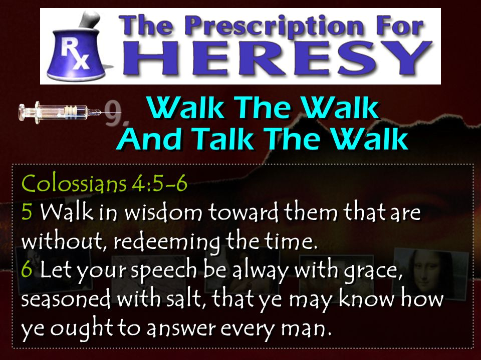 Walk The Walk And Talk The Walk Colossians 4:5-6 5 Walk in wisdom toward them that are without, redeeming the time. 6 Let your speech be alway with gr
