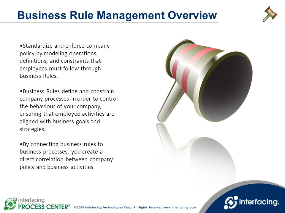 Standardize and enforce company policy by modeling operations, definitions, and constraints that employees must follow through Business Rules. Busines