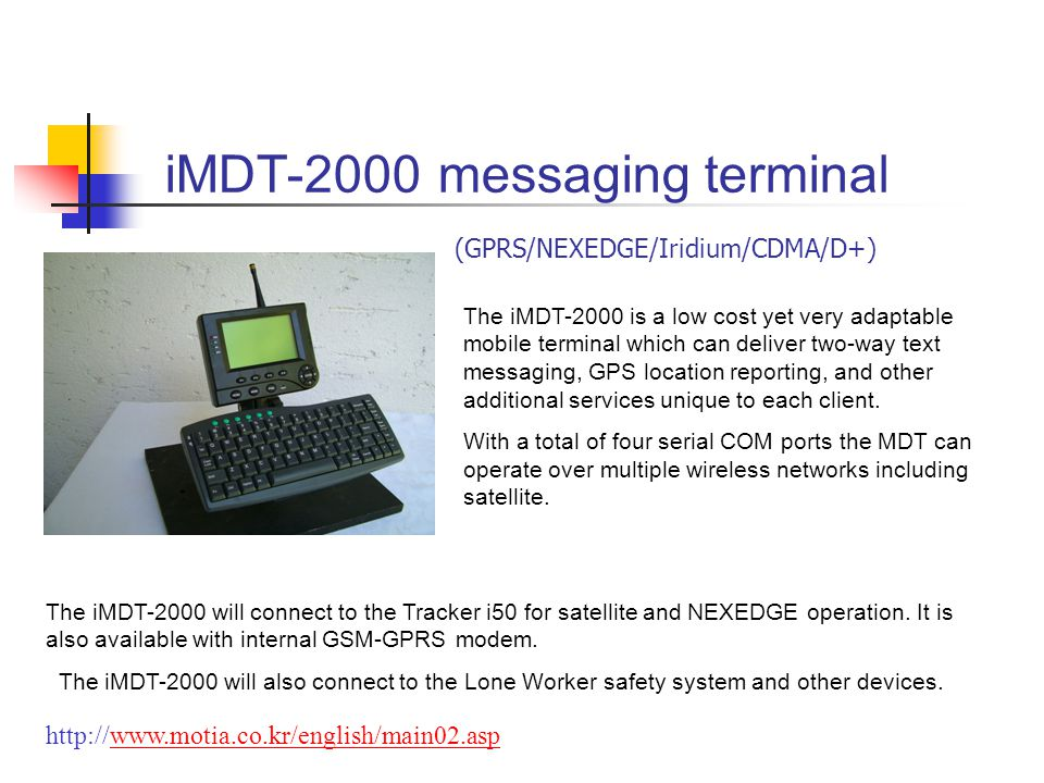 iMDT-2000 messaging terminal The iMDT-2000 is a low cost yet very adaptable mobile terminal which can deliver two-way text messaging, GPS location reporting, and other additional services unique to each client.