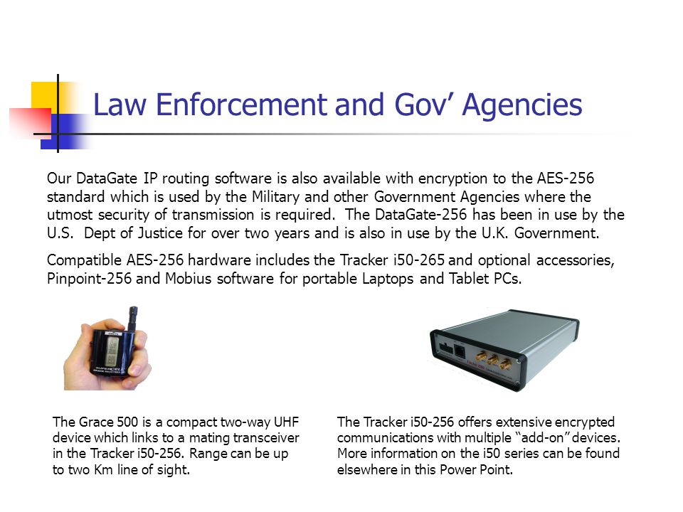 Law Enforcement and Gov' Agencies Our DataGate IP routing software is also available with encryption to the AES-256 standard which is used by the Military and other Government Agencies where the utmost security of transmission is required.