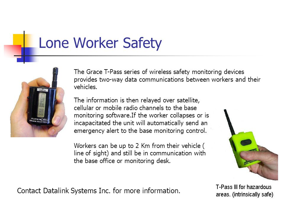 Lone Worker Safety The information is then relayed over satellite, cellular or mobile radio channels to the base monitoring software.If the worker collapses or is incapacitated the unit will automatically send an emergency alert to the base monitoring control.