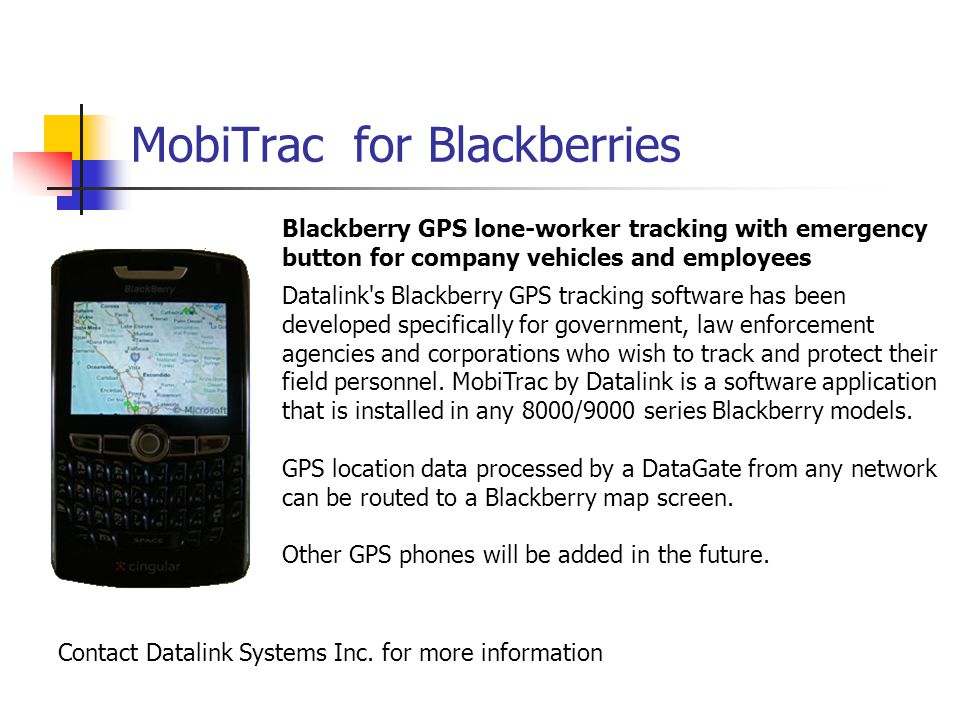 MobiTrac for Blackberries Blackberry GPS lone-worker tracking with emergency button for company vehicles and employees Datalink s Blackberry GPS tracking software has been developed specifically for government, law enforcement agencies and corporations who wish to track and protect their field personnel.