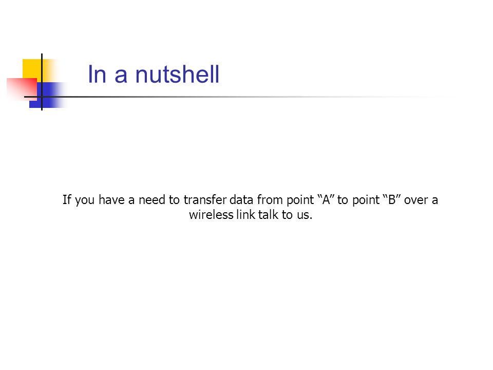 In a nutshell If you have a need to transfer data from point A to point B over a wireless link talk to us.