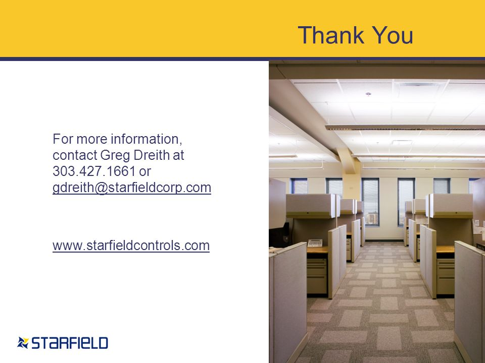 For more information, contact Greg Dreith at 303.427.1661 or gdreith@starfieldcorp.com gdreith@starfieldcorp.com www.starfieldcontrols.com Thank You