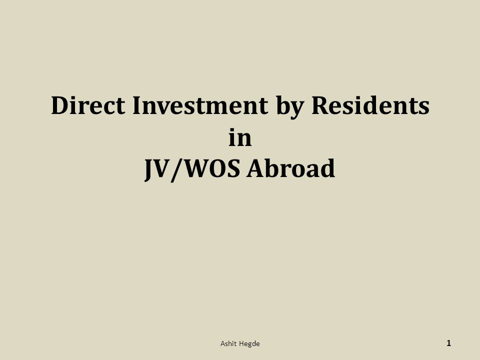Direct Investment by Residents in JV/WOS Abroad 1 Ashit Hegde