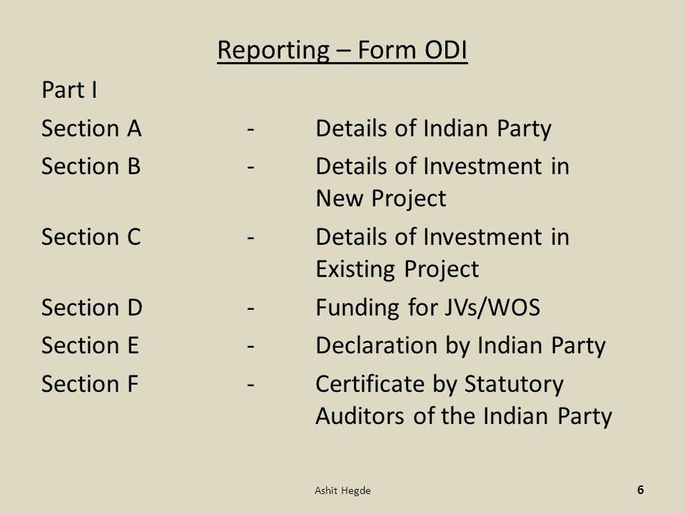 Reporting – Form ODI Part I Section A -Details of Indian Party Section B -Details of Investment in New Project Section C -Details of Investment in Existing Project Section D -Funding for JVs/WOS Section E -Declaration by Indian Party Section F -Certificate by Statutory Auditors of the Indian Party 6 Ashit Hegde