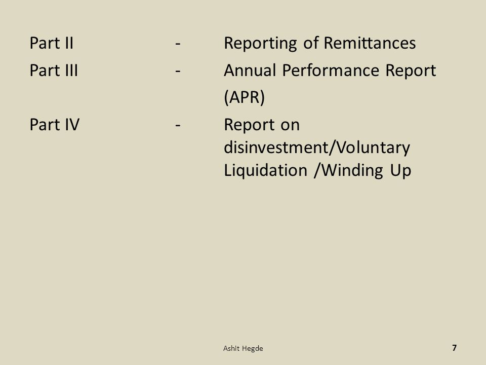 Part II -Reporting of Remittances Part III-Annual Performance Report (APR) Part IV -Report on disinvestment/Voluntary Liquidation /Winding Up 7 Ashit Hegde