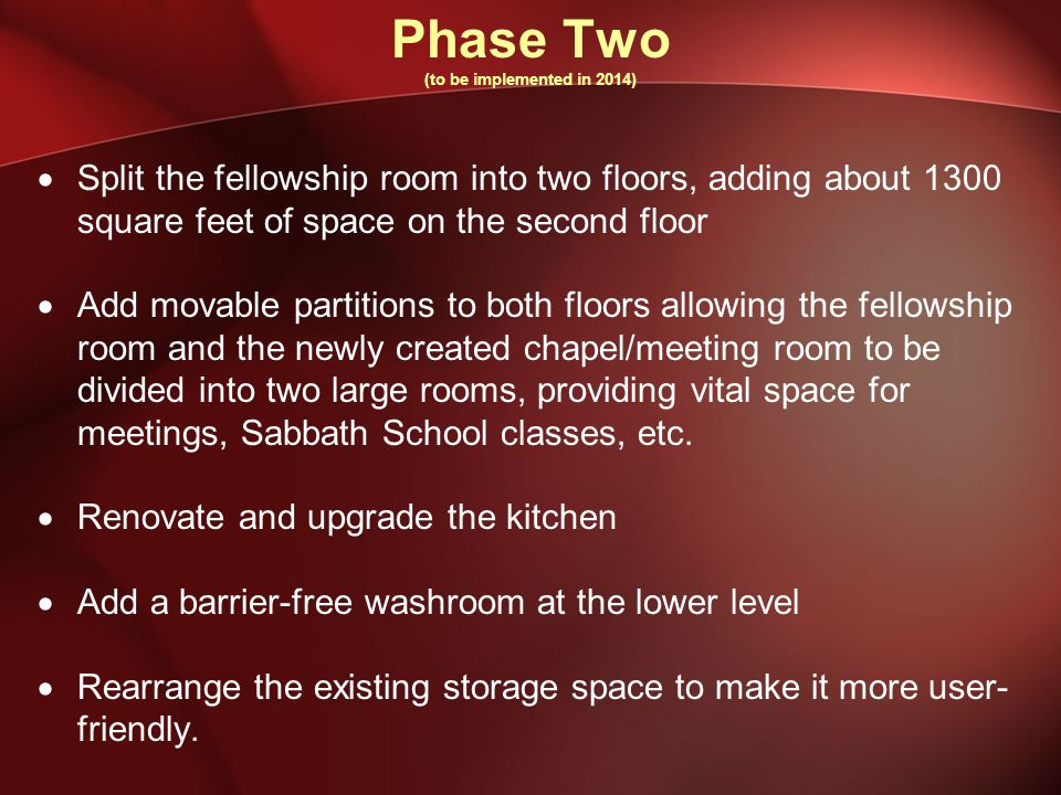 Phase Two (to be implemented in 2014)  Split the fellowship room into two floors, adding about 1300 square feet of space on the second floor  Add movable partitions to both floors allowing the fellowship room and the newly created chapel/meeting room to be divided into two large rooms, providing vital space for meetings, Sabbath School classes, etc.