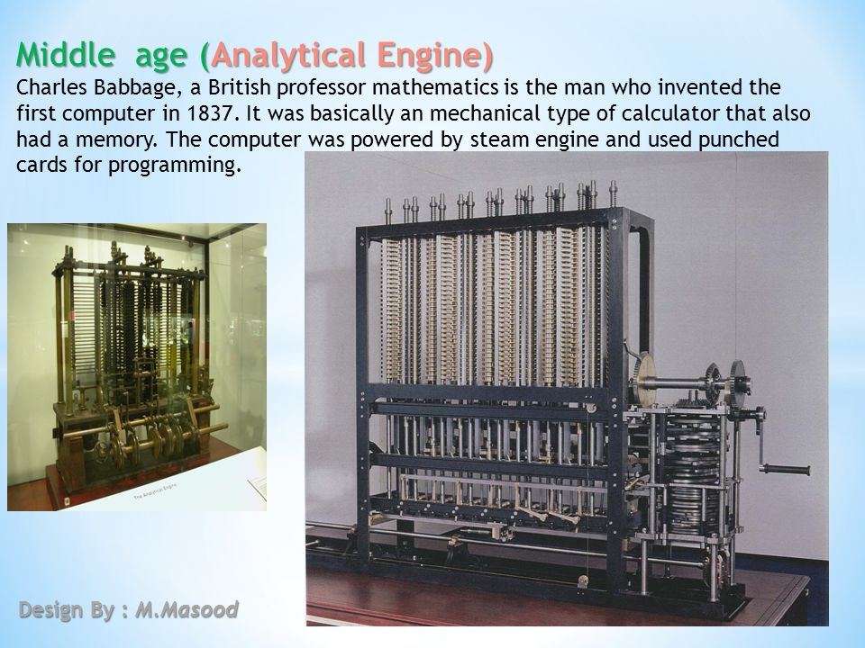 Middle age (Analytical Engine) Charles Babbage, a British professor mathematics is the man who invented the first computer in 1837. It was basically a
