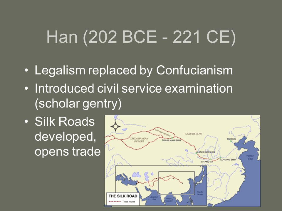 Han (202 BCE CE) Legalism replaced by Confucianism Introduced civil service examination (scholar gentry) Silk Roads developed, opens trade