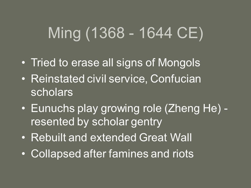 Ming ( CE) Tried to erase all signs of Mongols Reinstated civil service, Confucian scholars Eunuchs play growing role (Zheng He) - resented by scholar gentry Rebuilt and extended Great Wall Collapsed after famines and riots