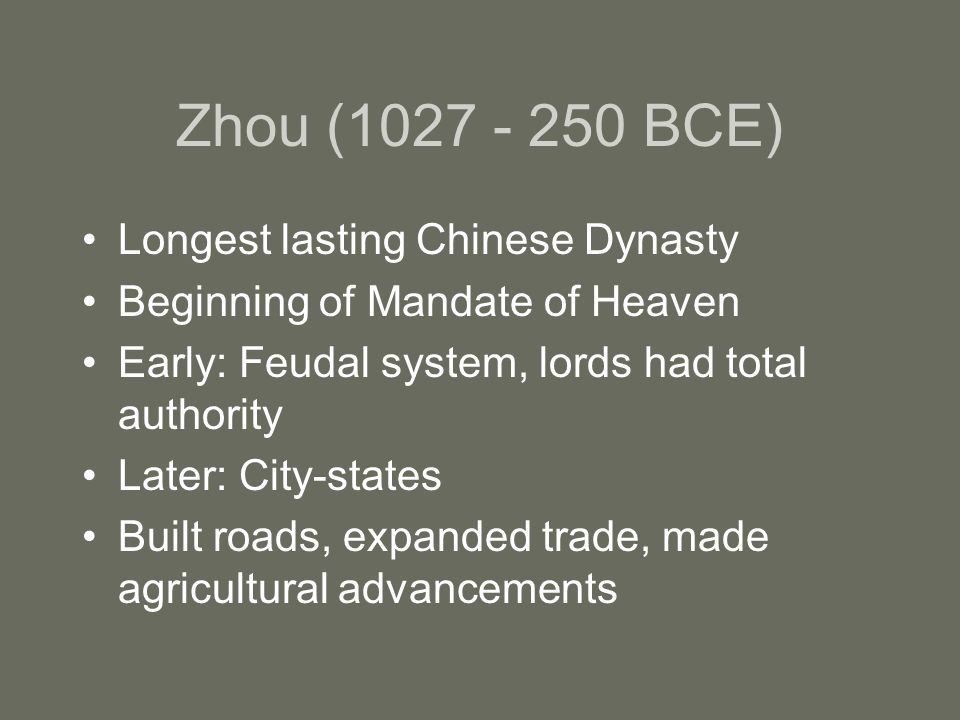 Zhou ( BCE) Longest lasting Chinese Dynasty Beginning of Mandate of Heaven Early: Feudal system, lords had total authority Later: City-states Built roads, expanded trade, made agricultural advancements