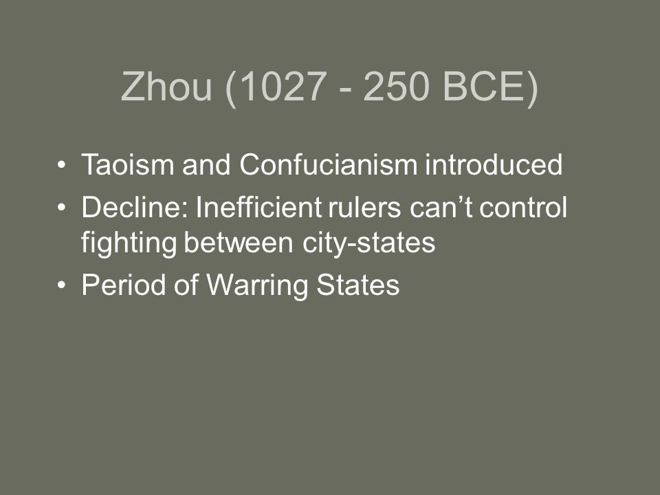 Zhou ( BCE) Taoism and Confucianism introduced Decline: Inefficient rulers can't control fighting between city-states Period of Warring States