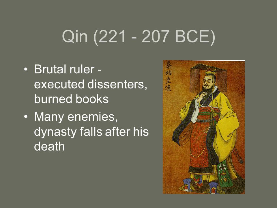Qin ( BCE) Brutal ruler - executed dissenters, burned books Many enemies, dynasty falls after his death