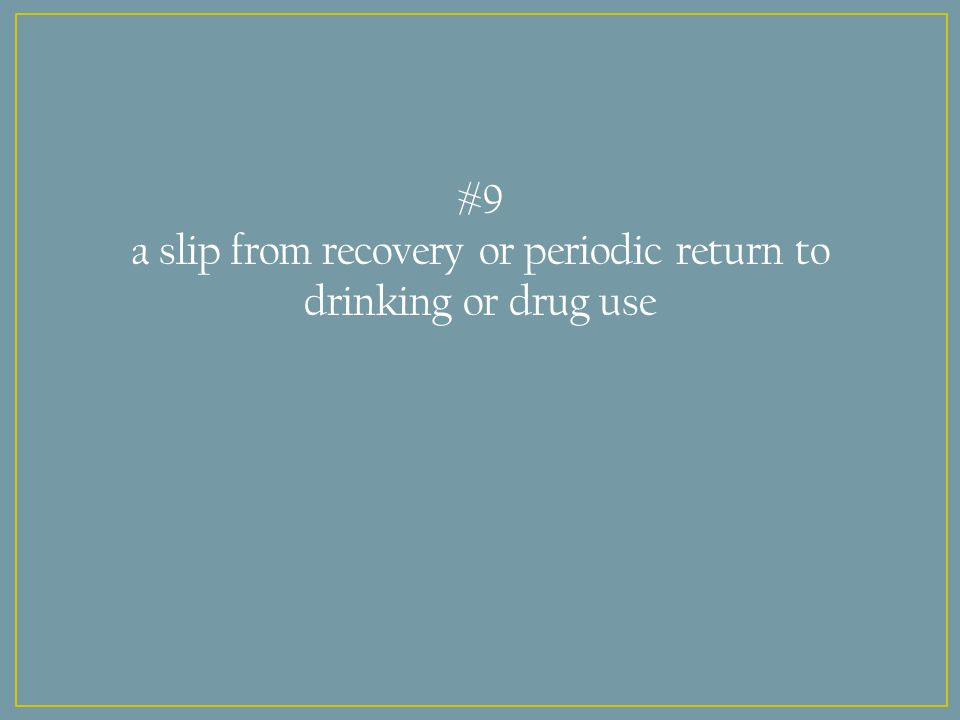 #9 a slip from recovery or periodic return to drinking or drug use