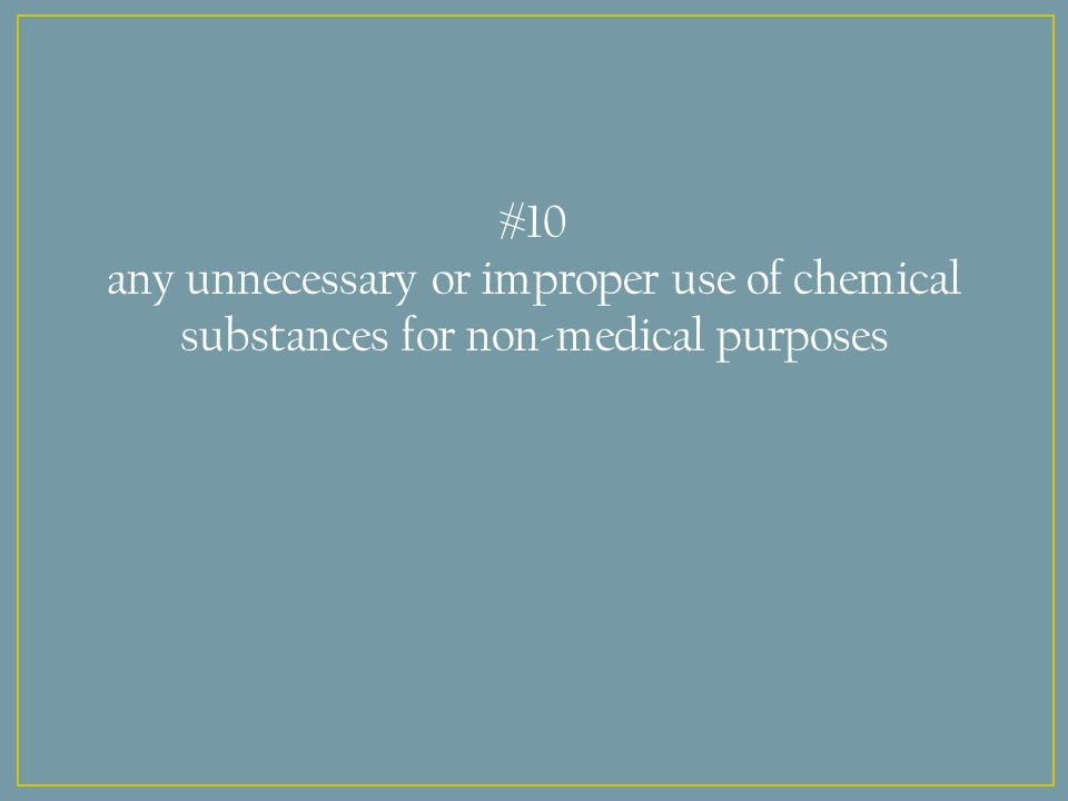 #10 any unnecessary or improper use of chemical substances for non-medical purposes
