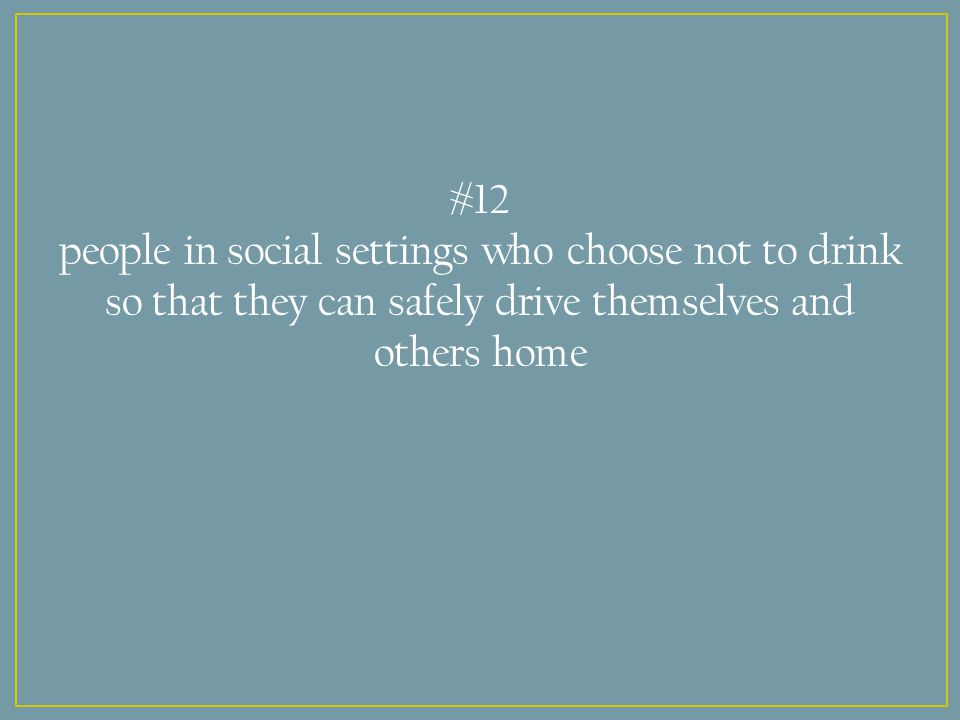 #12 people in social settings who choose not to drink so that they can safely drive themselves and others home