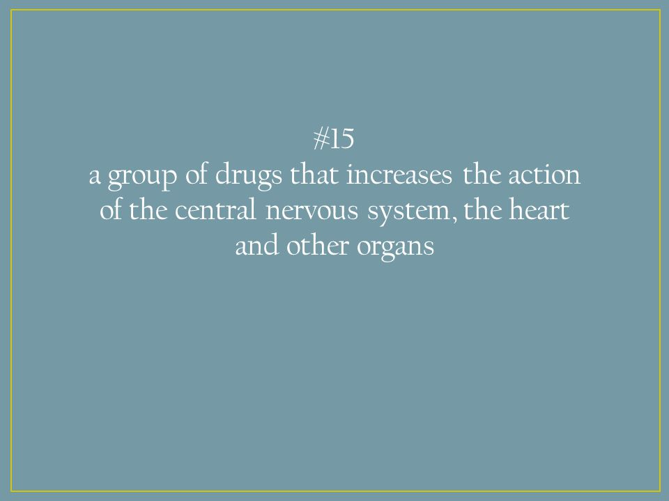 #15 a group of drugs that increases the action of the central nervous system, the heart and other organs