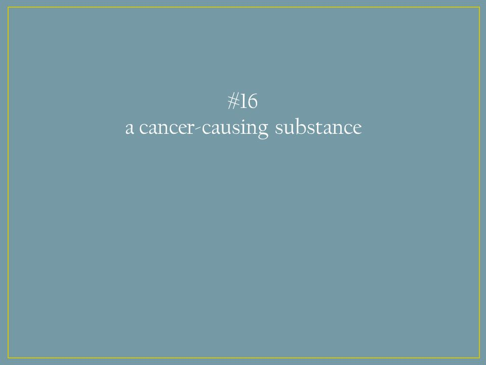 #16 a cancer-causing substance