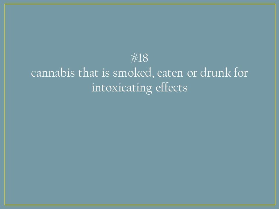 #18 cannabis that is smoked, eaten or drunk for intoxicating effects