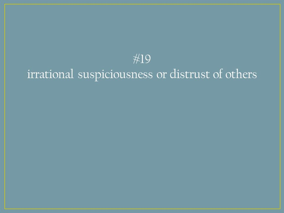 #19 irrational suspiciousness or distrust of others