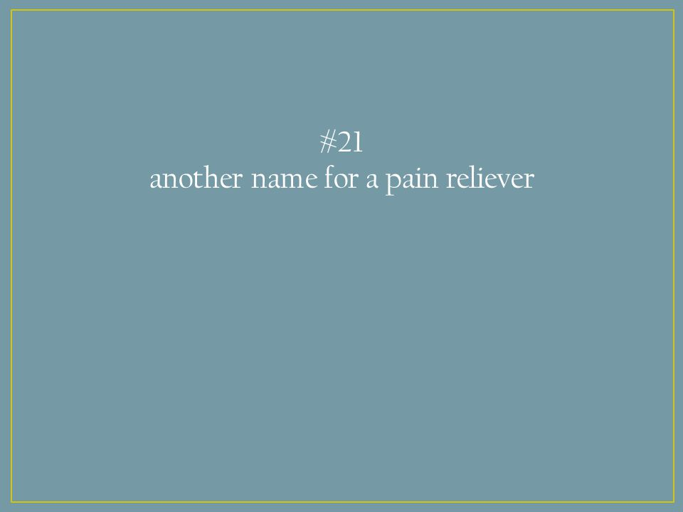 #21 another name for a pain reliever