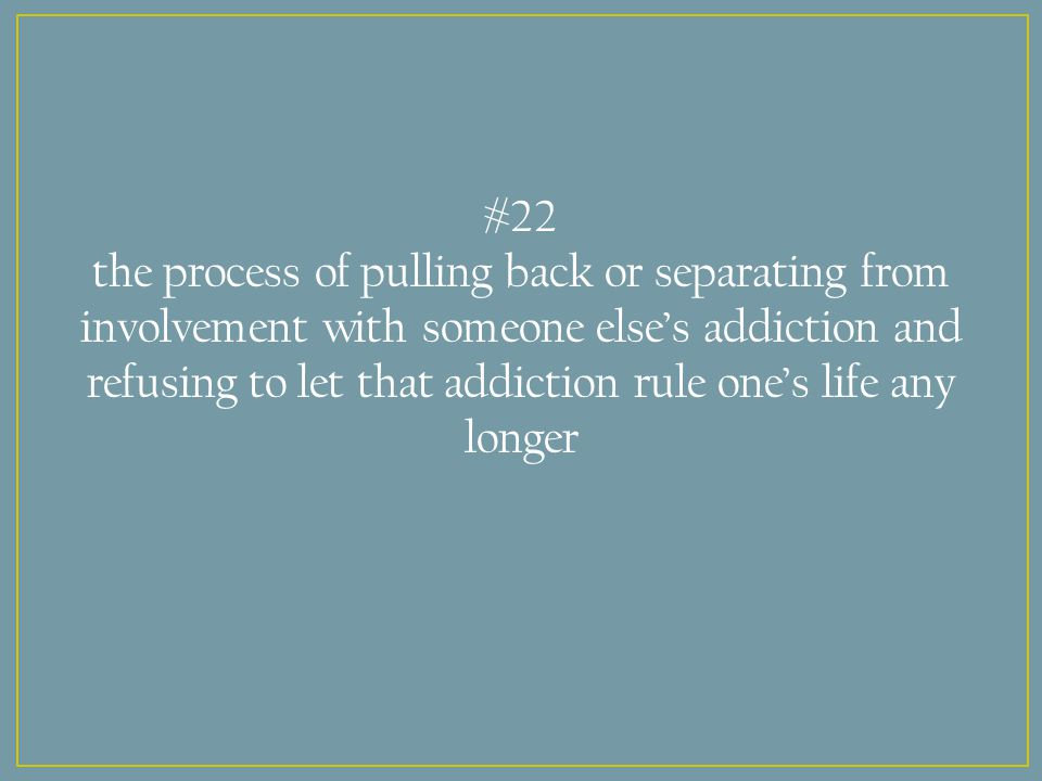 #22 the process of pulling back or separating from involvement with someone else's addiction and refusing to let that addiction rule one's life any longer