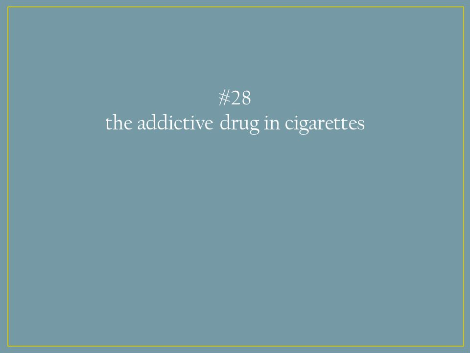 #28 the addictive drug in cigarettes
