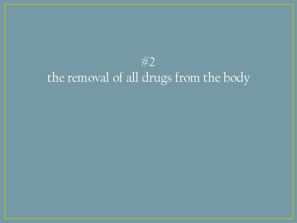 #2 the removal of all drugs from the body