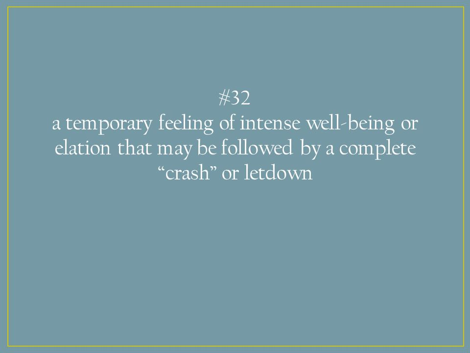 #32 a temporary feeling of intense well-being or elation that may be followed by a complete crash or letdown