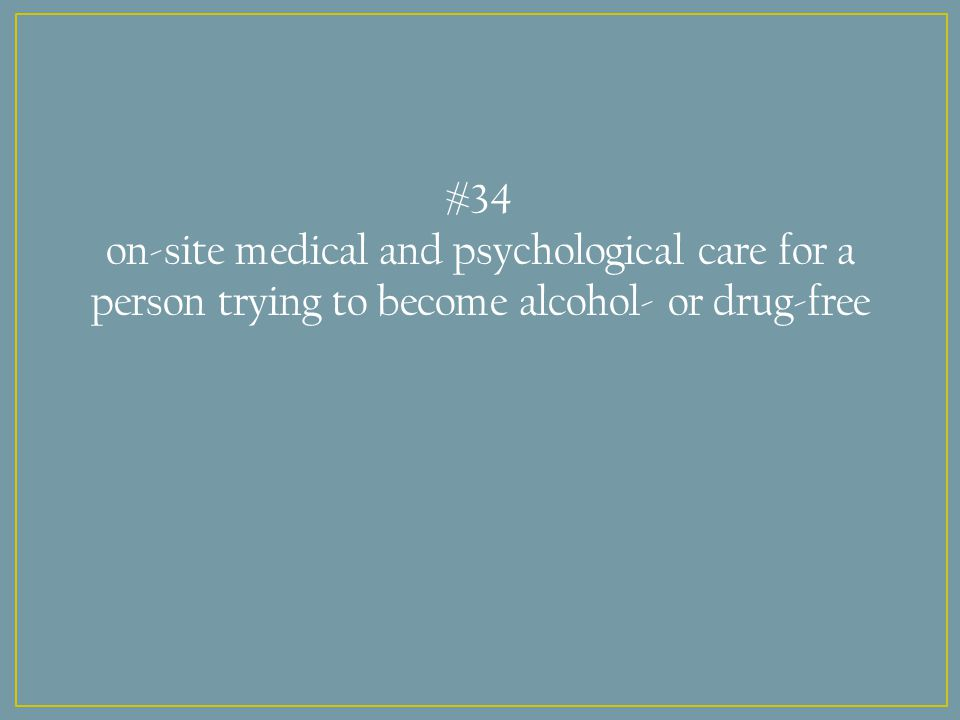 #34 on-site medical and psychological care for a person trying to become alcohol- or drug-free