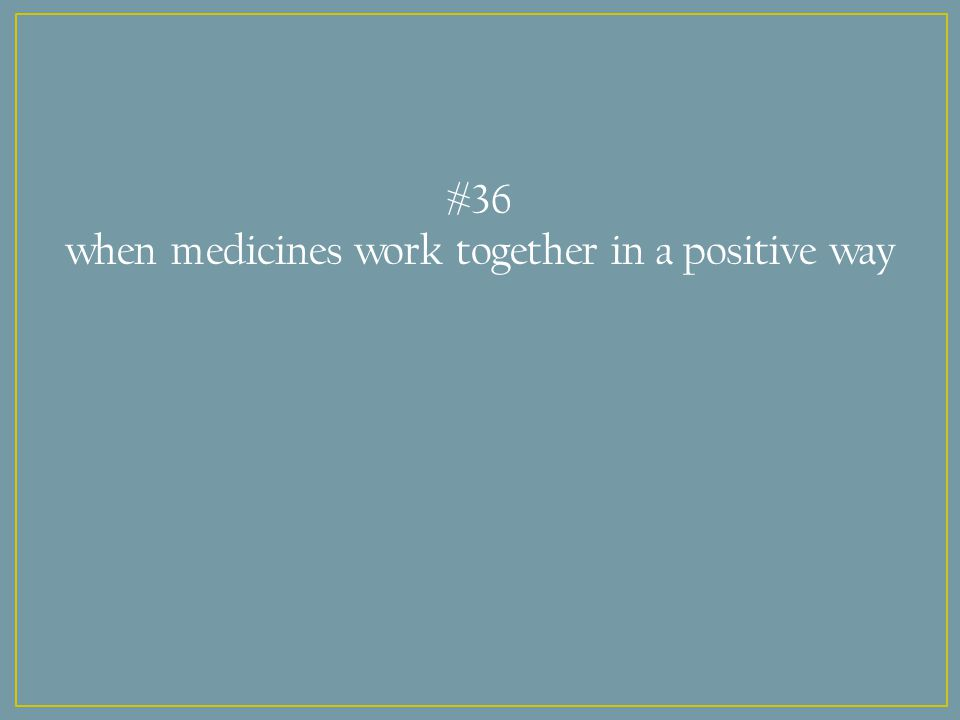 #36 when medicines work together in a positive way