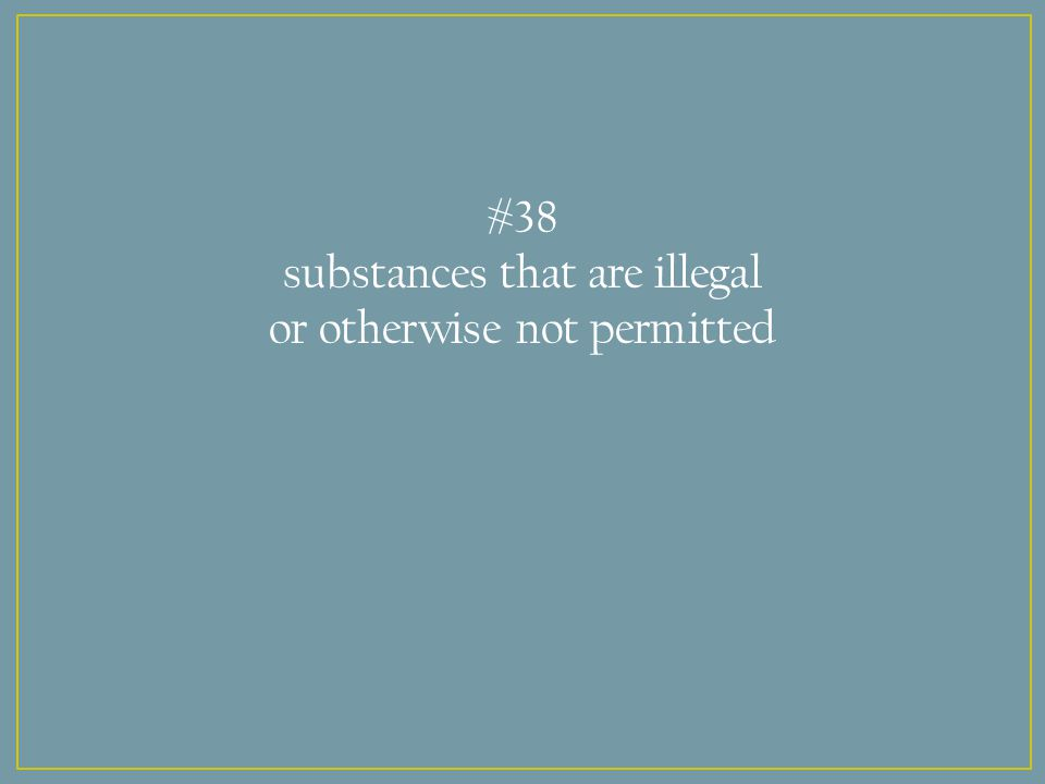 #38 substances that are illegal or otherwise not permitted