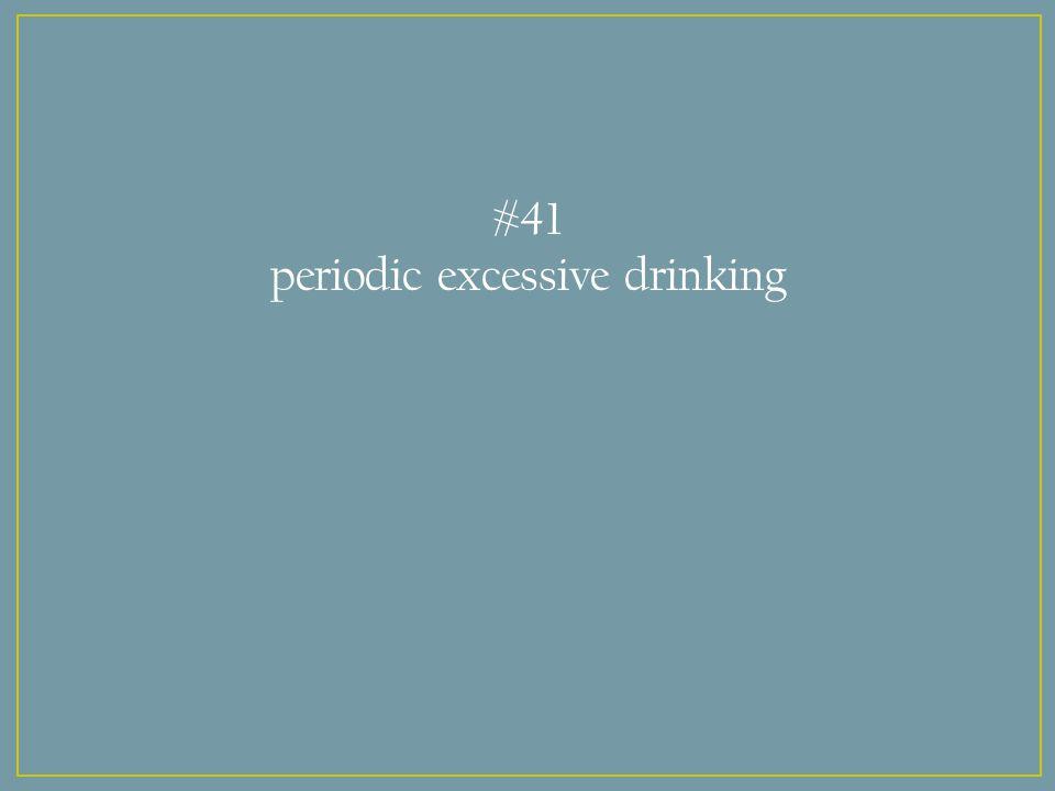 #41 periodic excessive drinking