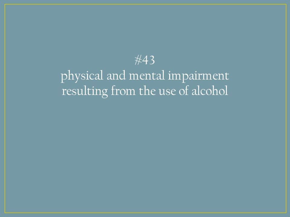 #43 physical and mental impairment resulting from the use of alcohol