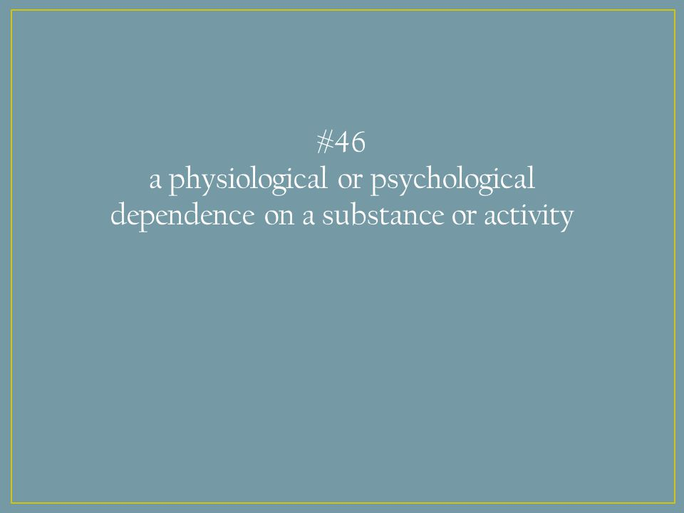 #46 a physiological or psychological dependence on a substance or activity