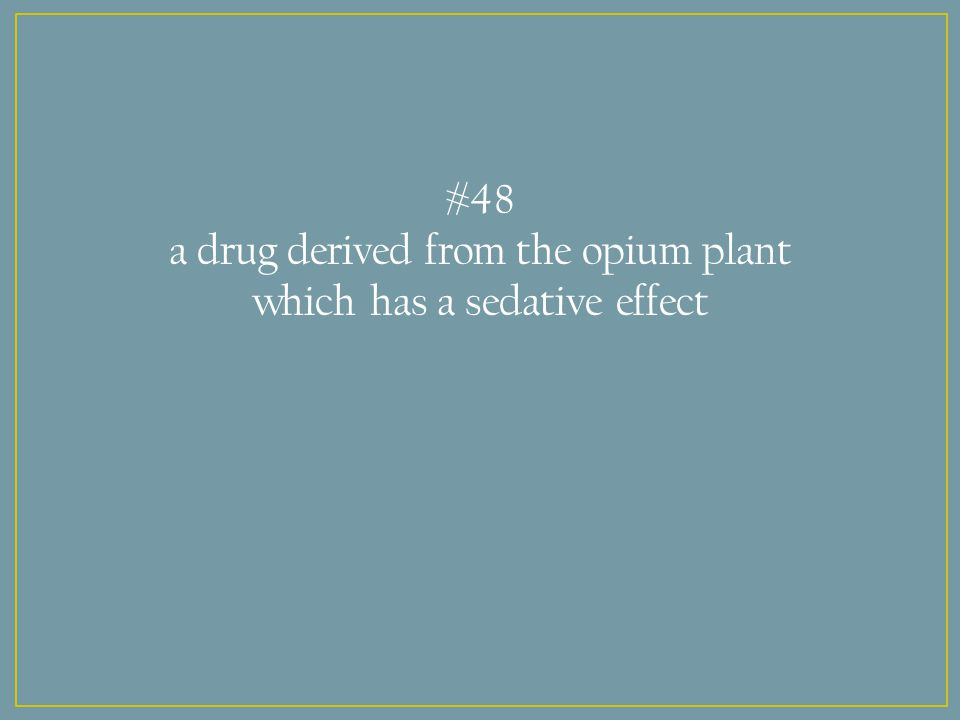 #48 a drug derived from the opium plant which has a sedative effect