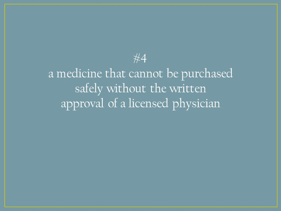 #4 a medicine that cannot be purchased safely without the written approval of a licensed physician