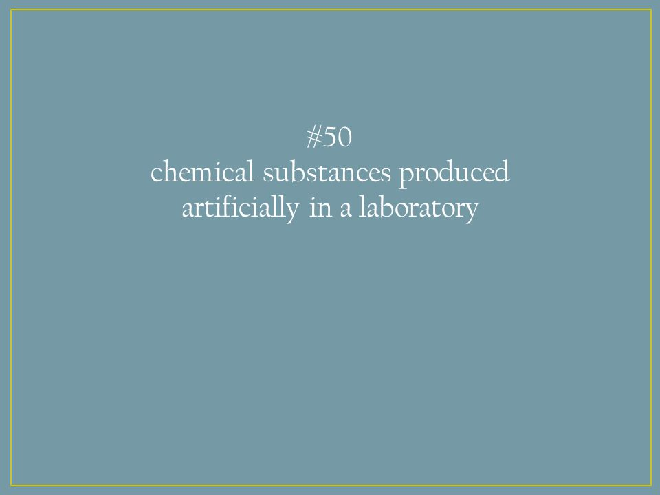 #50 chemical substances produced artificially in a laboratory