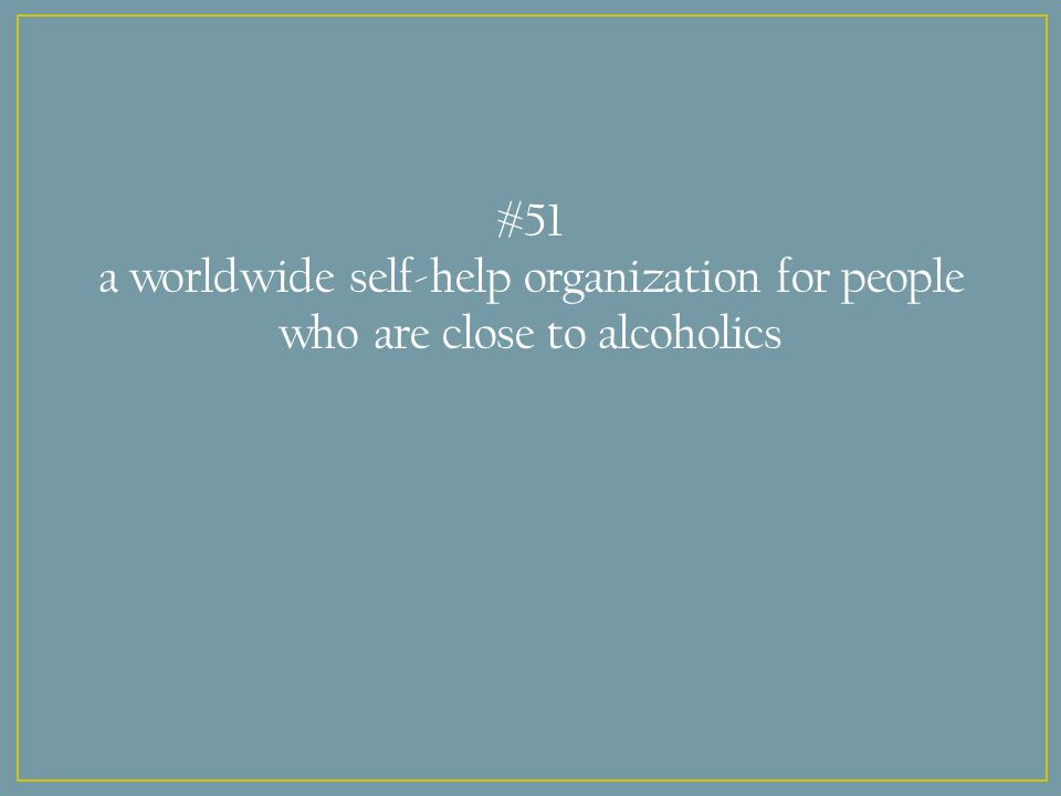 #51 a worldwide self-help organization for people who are close to alcoholics