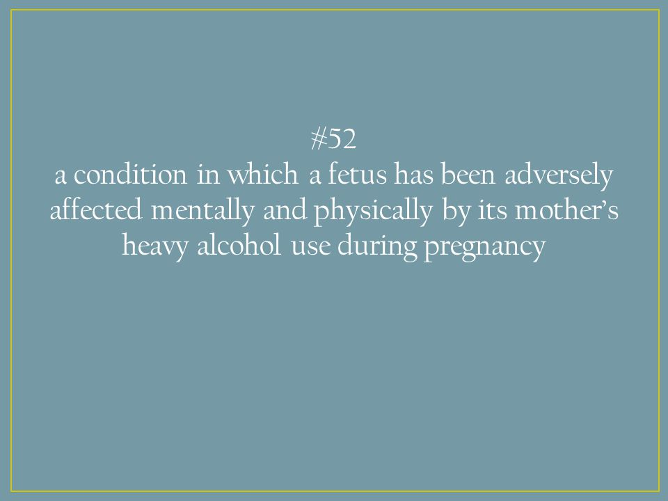 #52 a condition in which a fetus has been adversely affected mentally and physically by its mother's heavy alcohol use during pregnancy