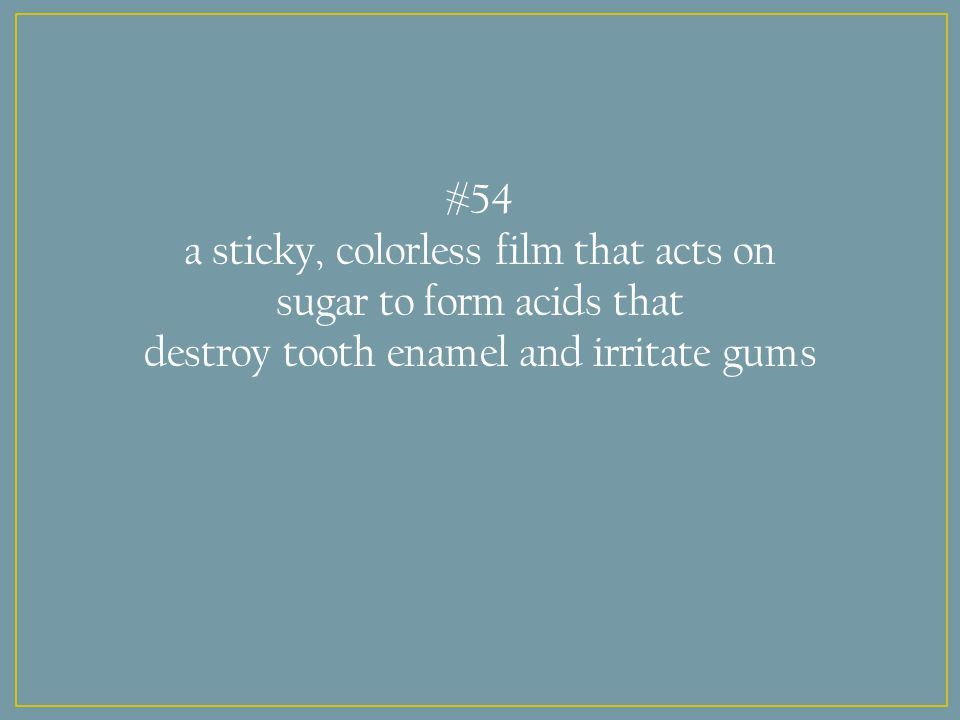 #54 a sticky, colorless film that acts on sugar to form acids that destroy tooth enamel and irritate gums