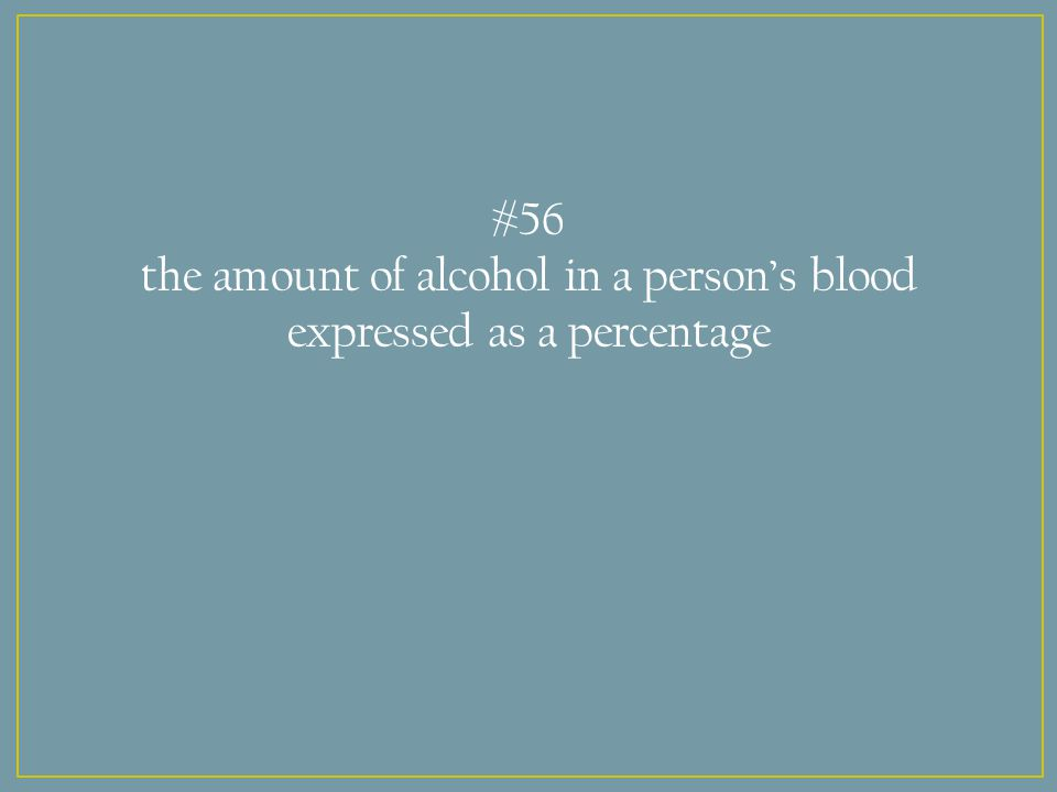 #56 the amount of alcohol in a person's blood expressed as a percentage
