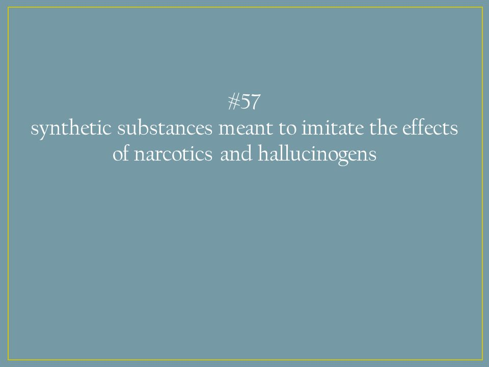 #57 synthetic substances meant to imitate the effects of narcotics and hallucinogens