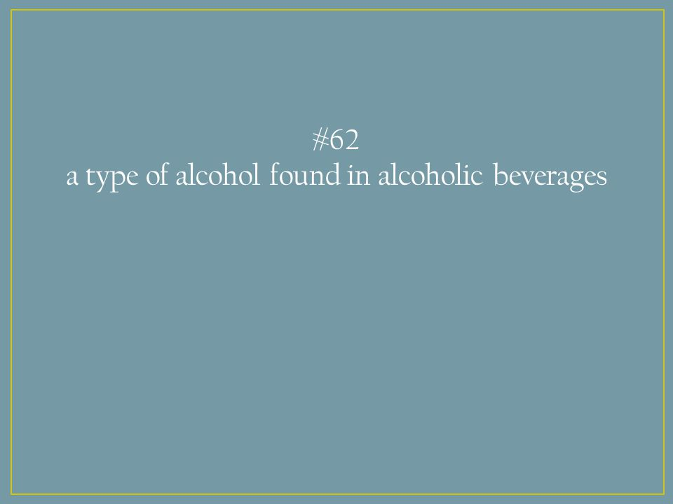 #62 a type of alcohol found in alcoholic beverages