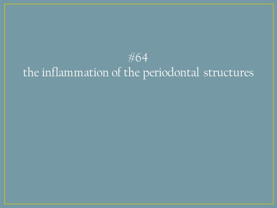 #64 the inflammation of the periodontal structures
