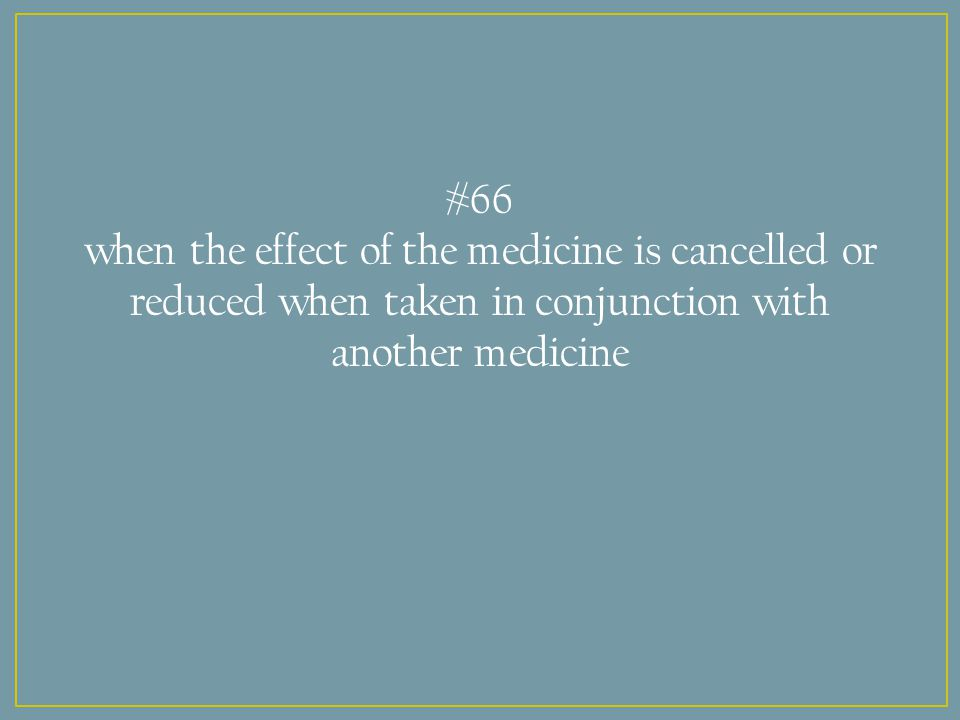 #66 when the effect of the medicine is cancelled or reduced when taken in conjunction with another medicine