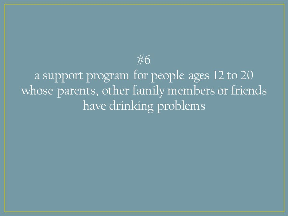 #6 a support program for people ages 12 to 20 whose parents, other family members or friends have drinking problems