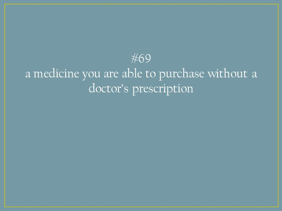 #69 a medicine you are able to purchase without a doctor's prescription