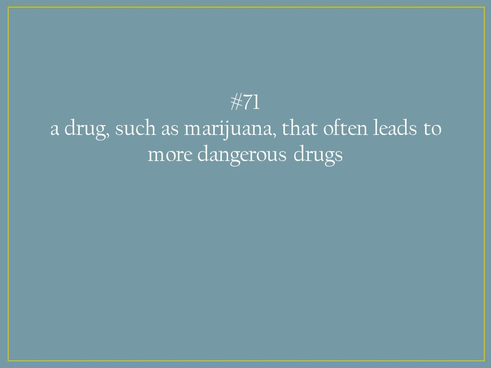 #71 a drug, such as marijuana, that often leads to more dangerous drugs